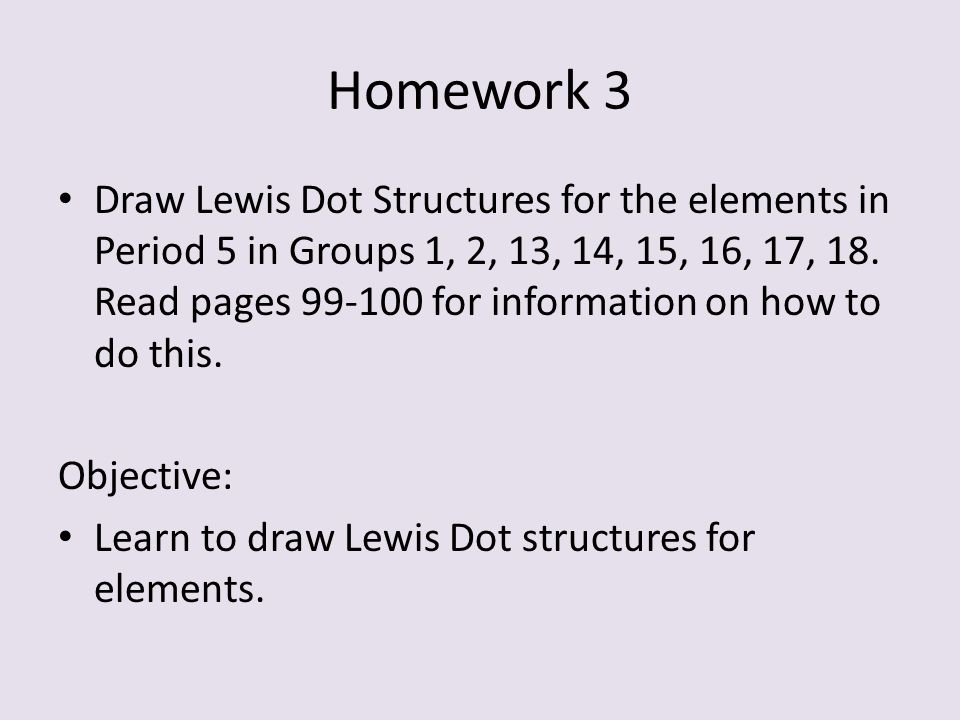 Homework 3 Draw Lewis Dot Structures for the elements in Period 5 in Groups 1, 2, 13, 14, 15, 16, 17, 18. Read pages 99-100 for information on how to