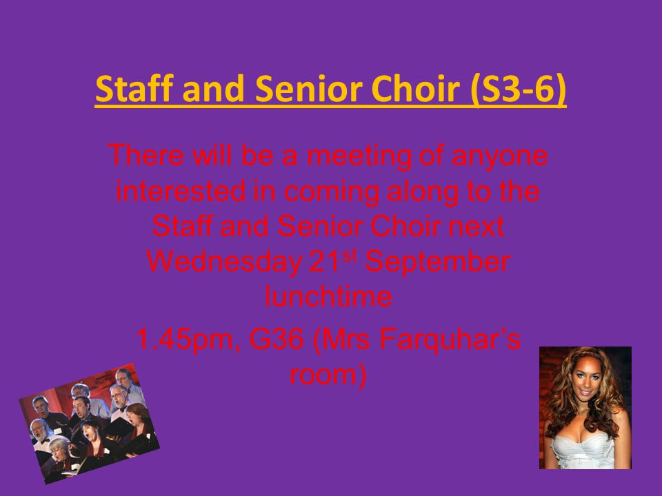 Staff and Senior Choir (S3-6) There will be a meeting of anyone interested in coming along to the Staff and Senior Choir next Wednesday 21 st September lunchtime 1.45pm, G36 (Mrs Farquhar's room)
