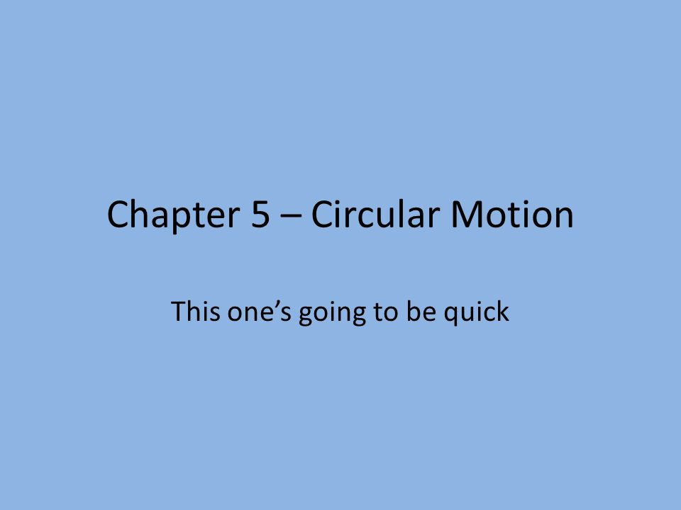 Chapter 5 – Circular Motion This one's going to be quick