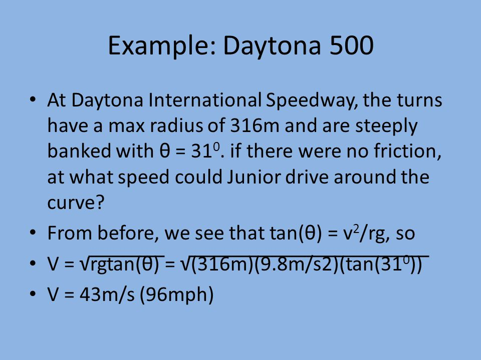 Example: Daytona 500 At Daytona International Speedway, the turns have a max radius of 316m and are steeply banked with θ = 31 0.