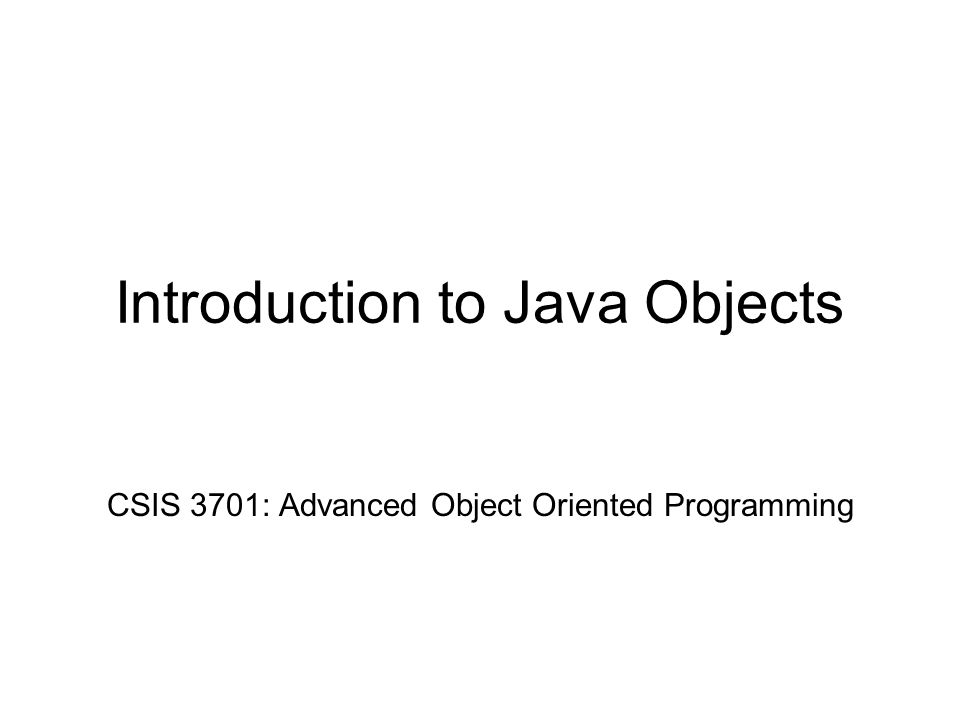 Introduction to Java Objects CSIS 3701: Advanced Object Oriented Programming