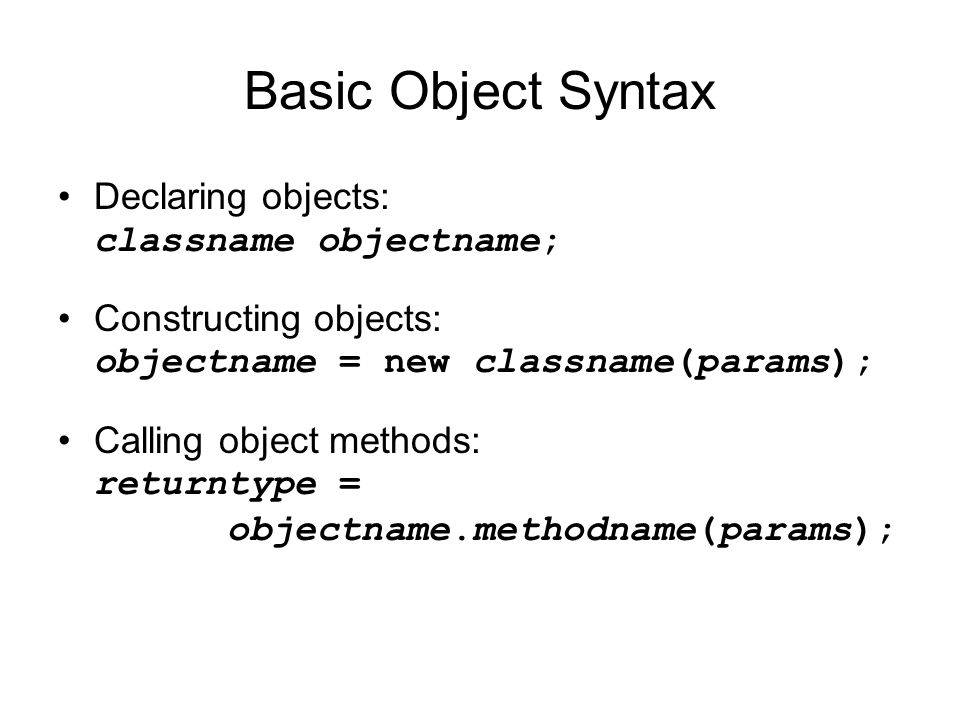 Basic Object Syntax Declaring objects: classname objectname; Constructing objects: objectname = new classname(params); Calling object methods: returntype = objectname.methodname(params);