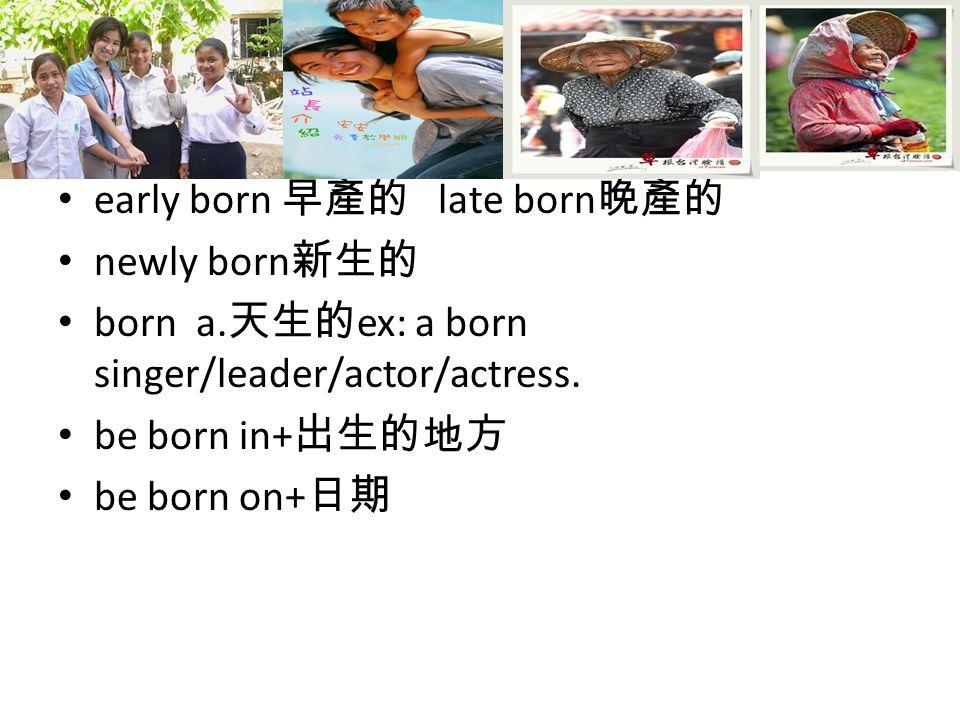 early born 早產的 late born 晚產的 newly born 新生的 born a.