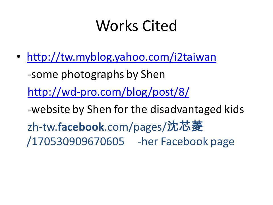 Works Cited http://tw.myblog.yahoo.com/i2taiwan -some photographs by Shen http://wd-pro.com/blog/post/8/ -website by Shen for the disadvantaged kids zh-tw.facebook.com/pages/ 沈芯菱 /170530909670605 -her Facebook page