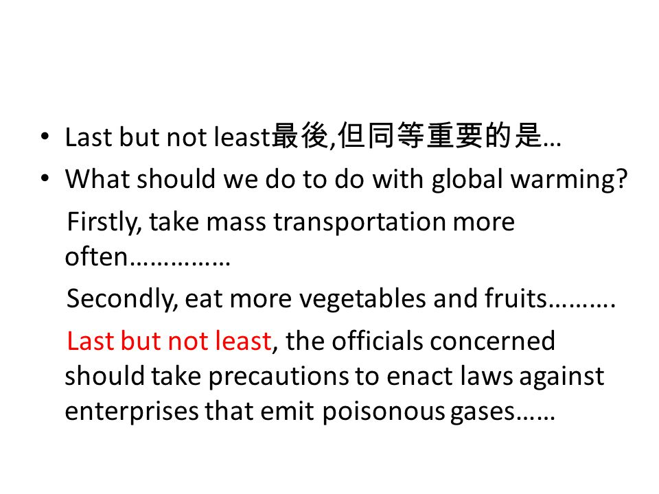 Last but not least 最後, 但同等重要的是 … What should we do to do with global warming.