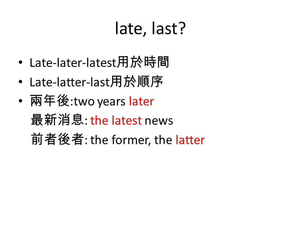 late, last? Late-later-latest 用於時間 Late-latter-last 用於順序 兩年後 :two years later 最新消息 : the latest news 前者後者 : the former, the latter