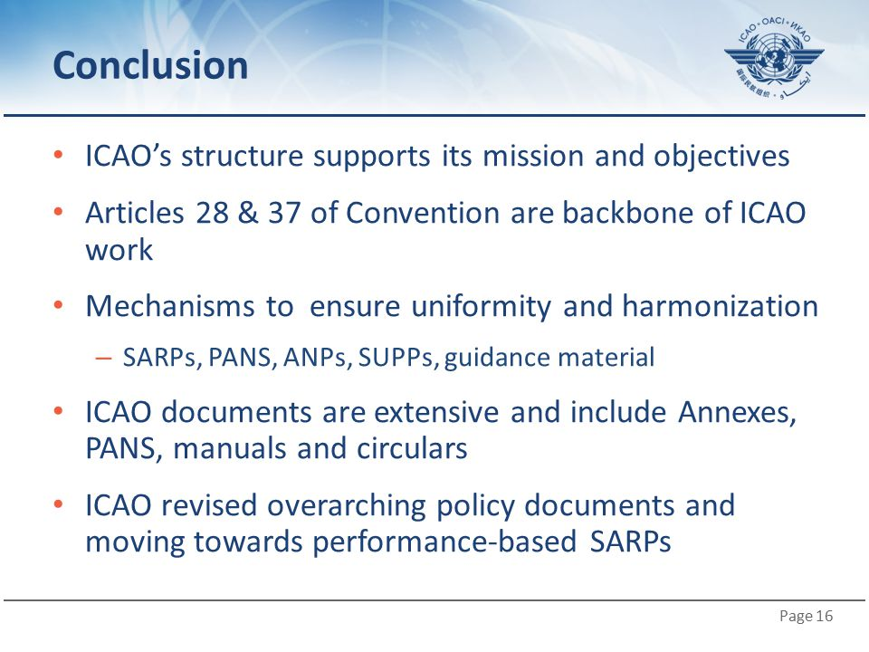 Page 16 Conclusion ICAO's structure supports its mission and objectives Articles 28 & 37 of Convention are backbone of ICAO work Mechanisms to ensure