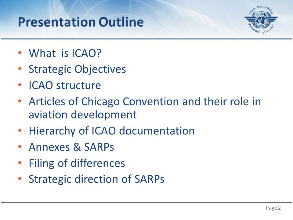 Page 2 Presentation Outline What is ICAO? Strategic Objectives ICAO structure Articles of Chicago Convention and their role in aviation development Hi