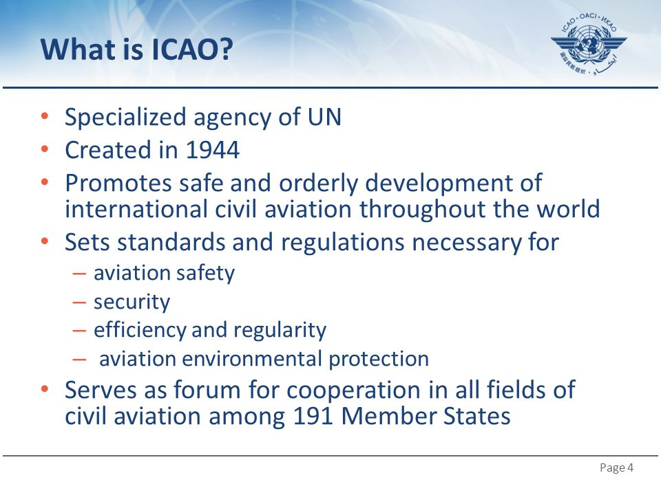 Page 4 What is ICAO? Specialized agency of UN Created in 1944 Promotes safe and orderly development of international civil aviation throughout the wor