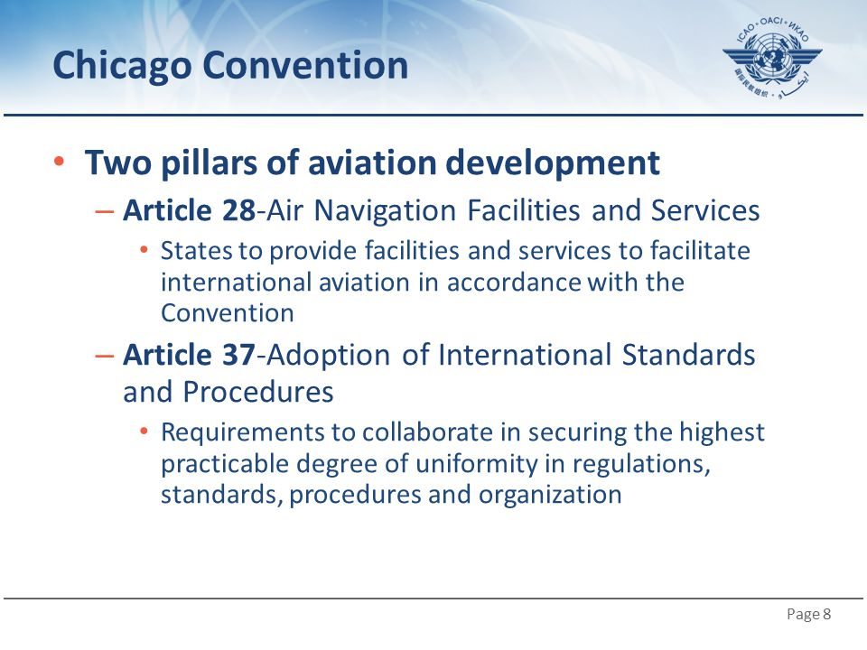 Page 8 Chicago Convention Two pillars of aviation development – Article 28-Air Navigation Facilities and Services States to provide facilities and ser