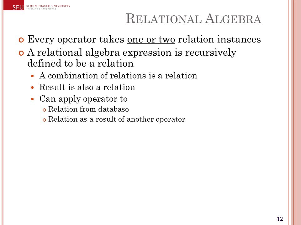 12 R ELATIONAL A LGEBRA Every operator takes one or two relation instances A relational algebra expression is recursively defined to be a relation A combination of relations is a relation Result is also a relation Can apply operator to Relation from database Relation as a result of another operator