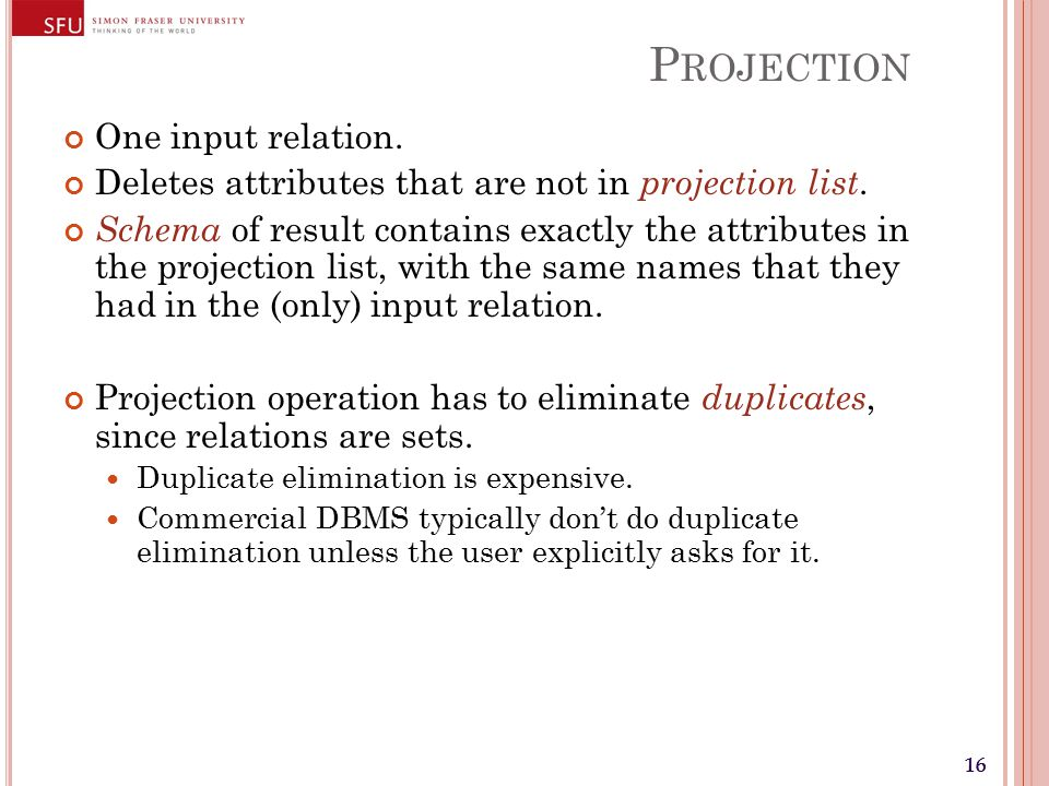 16 P ROJECTION One input relation. Deletes attributes that are not in projection list.