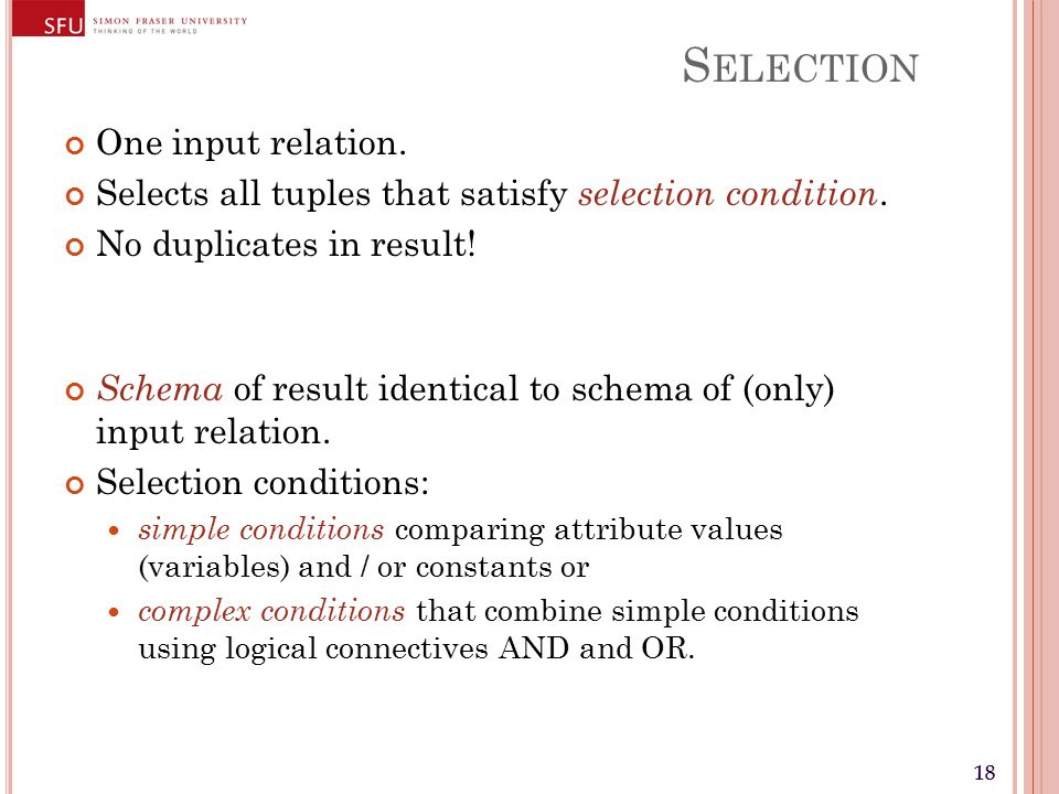 18 S ELECTION One input relation. Selects all tuples that satisfy selection condition.