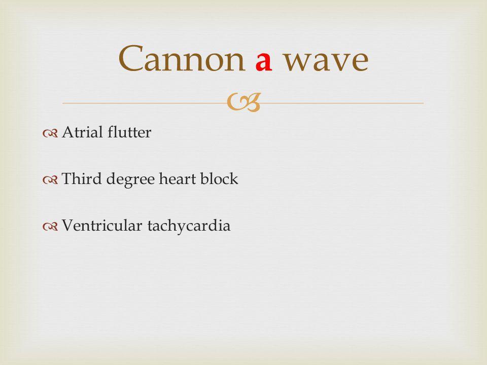   Atrial flutter  Third degree heart block  Ventricular tachycardia Cannon a wave