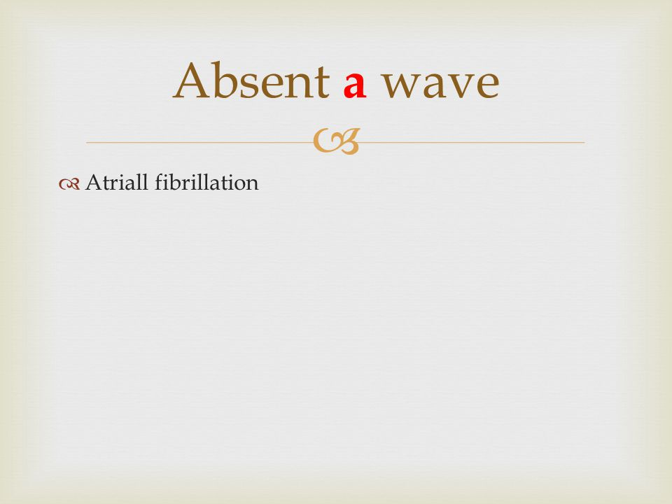   Atriall fibrillation Absent a wave