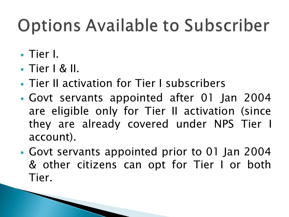 Tier I. Tier I & II. Tier II activation for Tier I subscribers Govt servants appointed after 01 Jan 2004 are eligible only for Tier II activation (sin