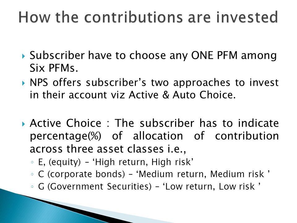 Subscriber have to choose any ONE PFM among Six PFMs.  NPS offers subscriber's two approaches to invest in their account viz Active & Auto Choice.