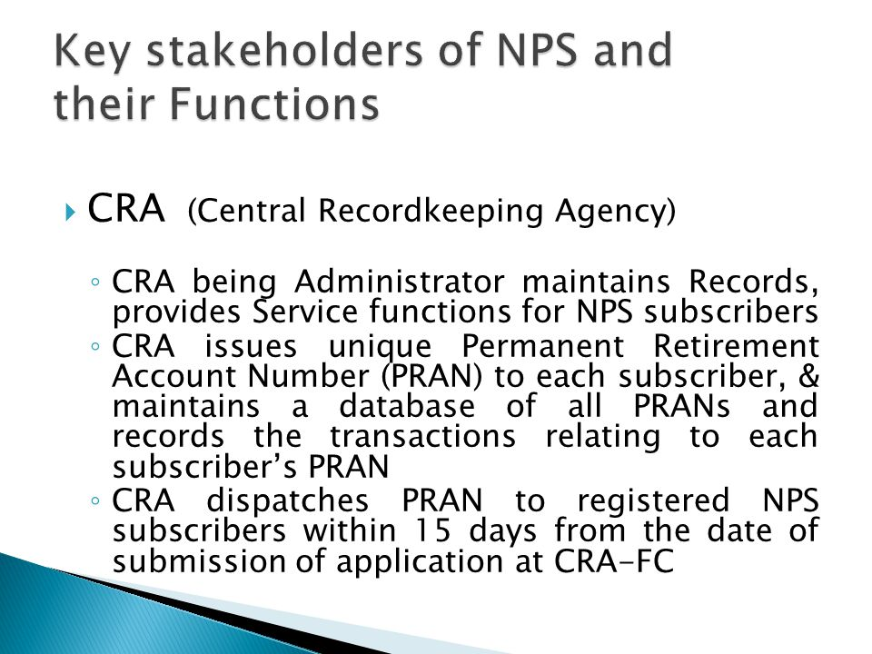  CRA (Central Recordkeeping Agency) ◦ CRA being Administrator maintains Records, provides Service functions for NPS subscribers ◦ CRA issues unique P