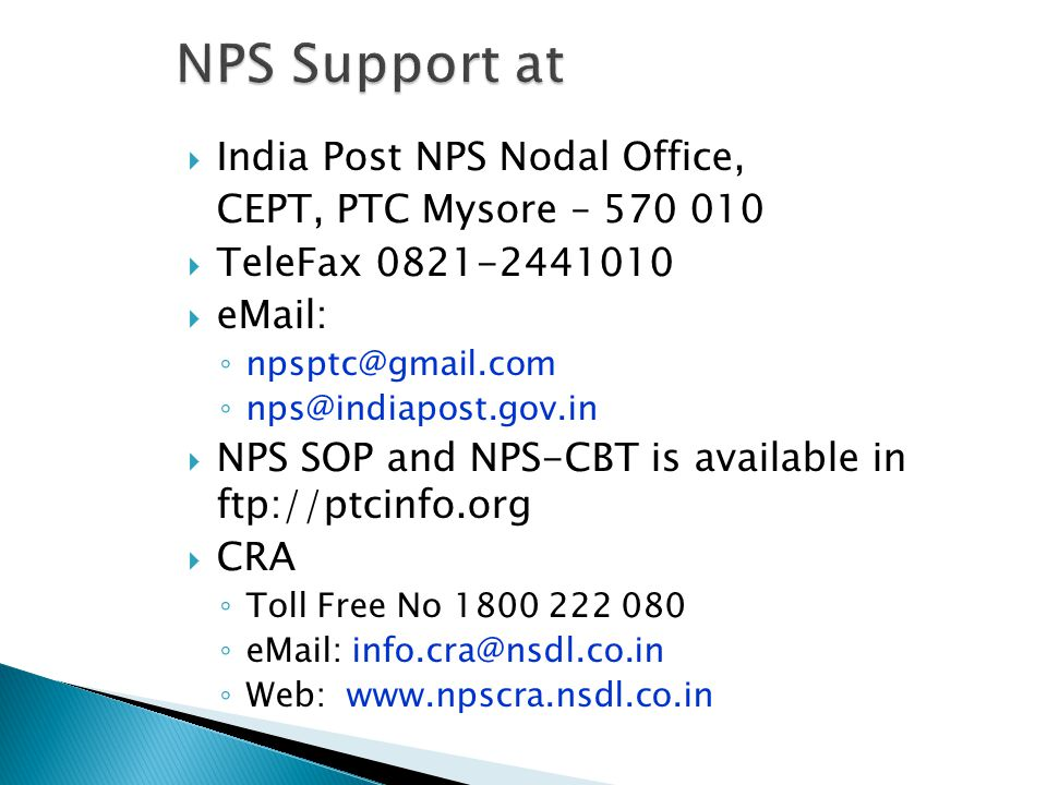  India Post NPS Nodal Office, CEPT, PTC Mysore – 570 010  TeleFax 0821-2441010  eMail: ◦ npsptc@gmail.com ◦ nps@indiapost.gov.in  NPS SOP and NPS-