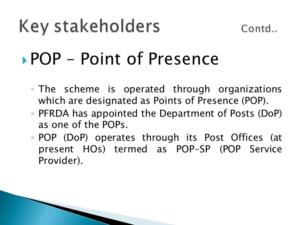  POP – Point of Presence ◦ The scheme is operated through organizations which are designated as Points of Presence (POP). ◦ PFRDA has appointed the D