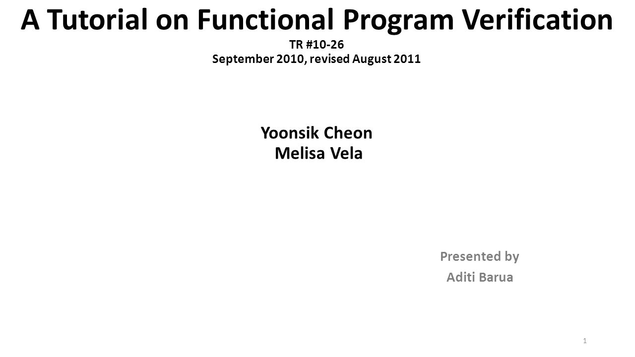 A Tutorial on Functional Program Verification TR #10-26 September 2010, revised August 2011 Yoonsik Cheon Melisa Vela Presented by Aditi Barua 1