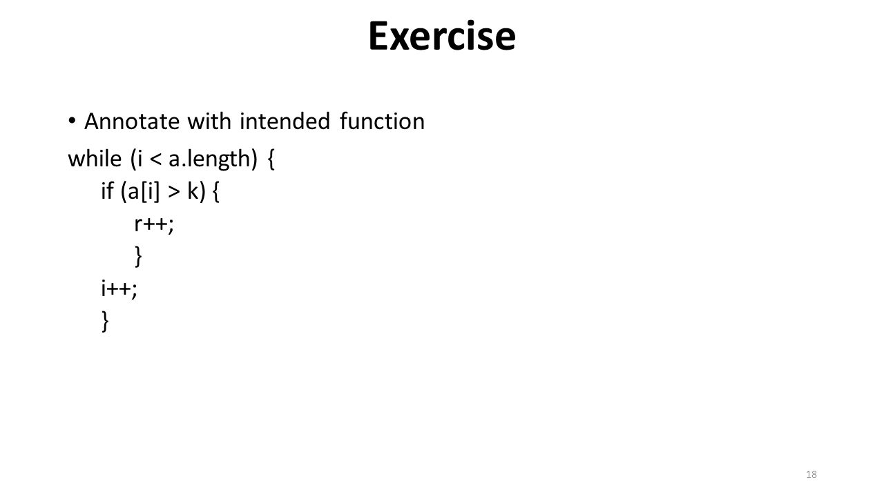 Exercise Annotate with intended function while (i < a.length) { if (a[i] > k) { r++; } i++; } 18