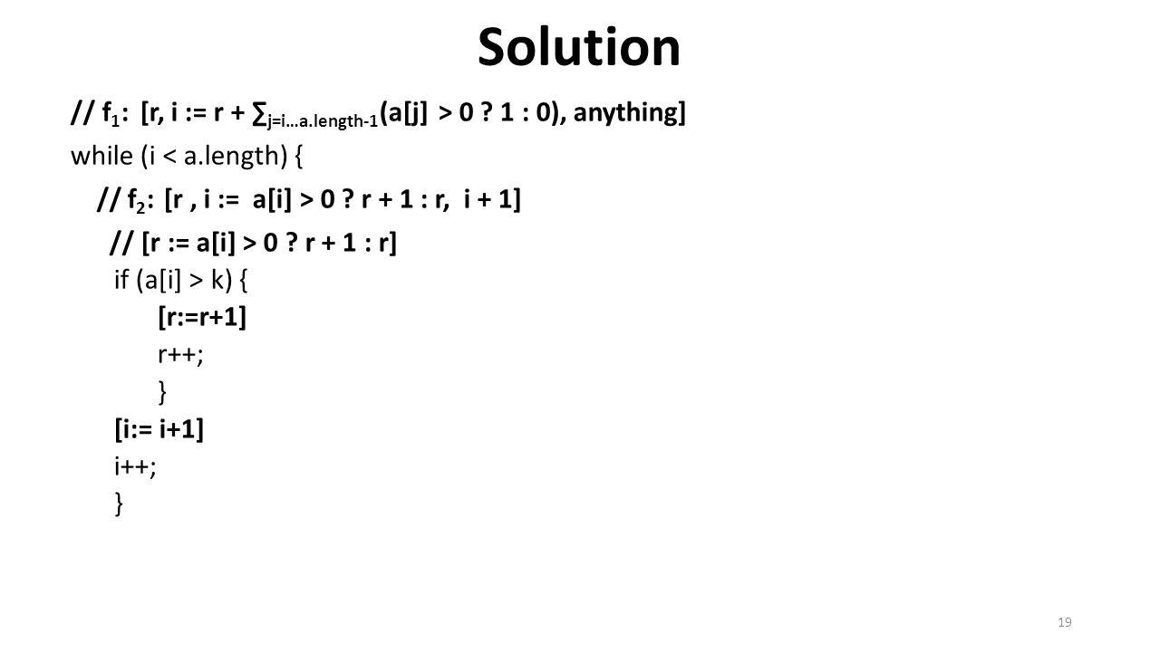 Solution // f 1 : [r, i := r + ∑ j=i…a.length-1 (a[j] > 0 ? 1 : 0), anything] while (i < a.length) { // f 2 : [r, i := a[i] > 0 ? r + 1 : r, i + 1] //