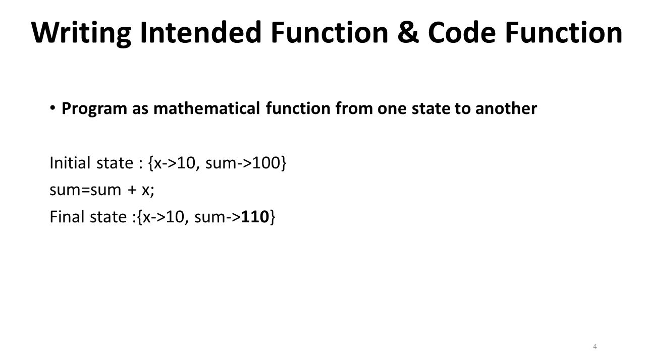 Writing Intended Function & Code Function Program as mathematical function from one state to another Initial state : {x->10, sum->100} sum=sum + x; Final state :{x->10, sum->110} 4