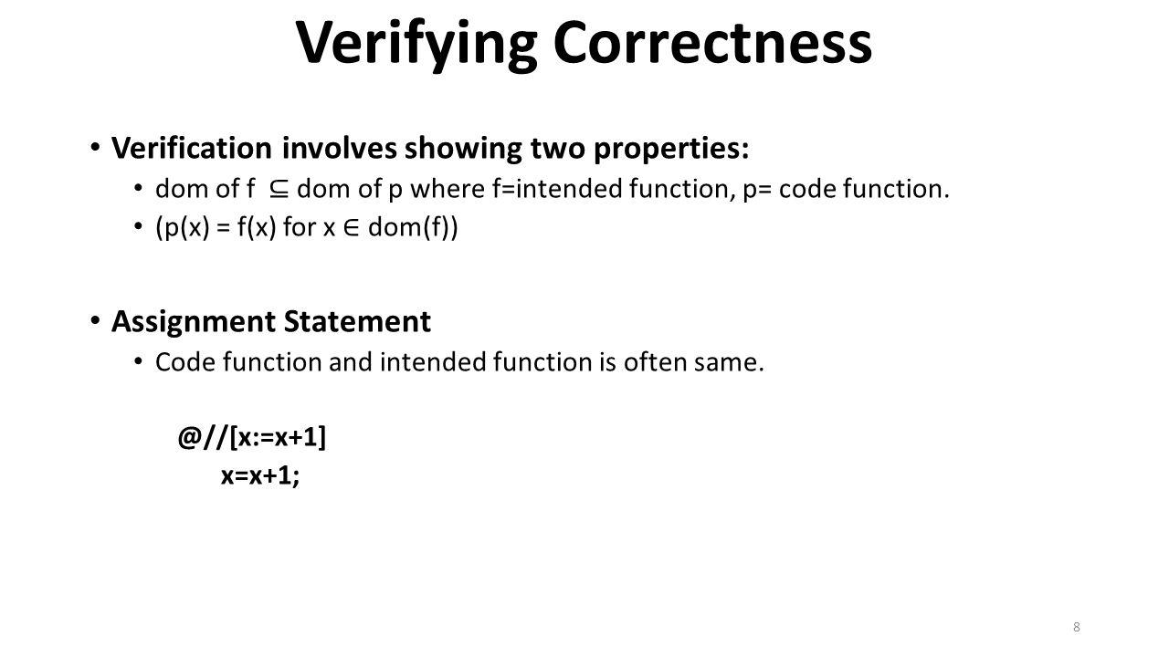 Verifying Correctness Sequential Composition Annotated code //@ [n > 0 → sum, avg := sum+a, (sum+a)/n] sum = sum + a; avg = sum / n; Proof of correctness [sum := sum + a]; [n != 0 → avg := sum=n] ≡ [n!= 0 → sum; avg := sum + a;(sum + a)/n] ⊑ [n > 0 → sum; avg := sum + a;(sum + a)/n] 9