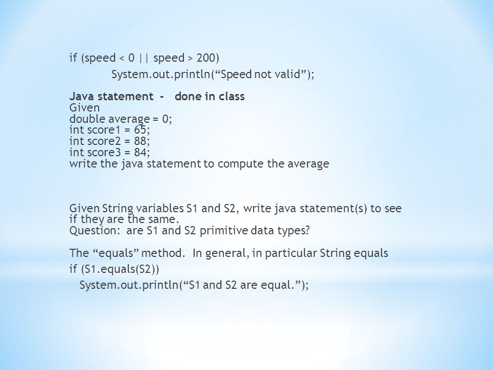 if (speed 200) System.out.println( Speed not valid ); Java statement - done in class Given double average = 0; int score1 = 65; int score2 = 88; int score3 = 84; write the java statement to compute the average Given String variables S1 and S2, write java statement(s) to see if they are the same.
