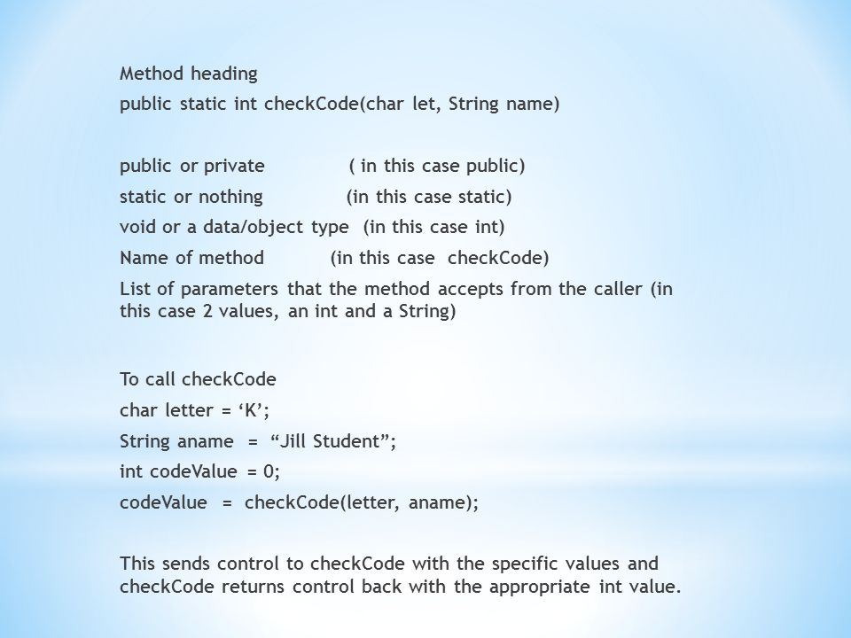 Method heading public static int checkCode(char let, String name) public or private ( in this case public) static or nothing (in this case static) void or a data/object type (in this case int) Name of method (in this case checkCode) List of parameters that the method accepts from the caller (in this case 2 values, an int and a String) To call checkCode char letter = 'K'; String aname = Jill Student ; int codeValue = 0; codeValue = checkCode(letter, aname); This sends control to checkCode with the specific values and checkCode returns control back with the appropriate int value.