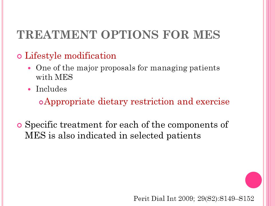 TREATMENT OPTIONS FOR MES Lifestyle modification One of the major proposals for managing patients with MES Includes Appropriate dietary restriction and exercise Specific treatment for each of the components of MES is also indicated in selected patients Perit Dial Int 2009; 29(S2):S149–S152
