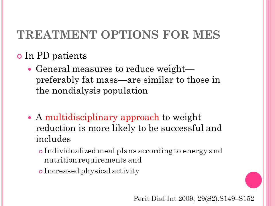 TREATMENT OPTIONS FOR MES In PD patients General measures to reduce weight— preferably fat mass—are similar to those in the nondialysis population A multidisciplinary approach to weight reduction is more likely to be successful and includes Individualized meal plans according to energy and nutrition requirements and Increased physical activity Perit Dial Int 2009; 29(S2):S149–S152