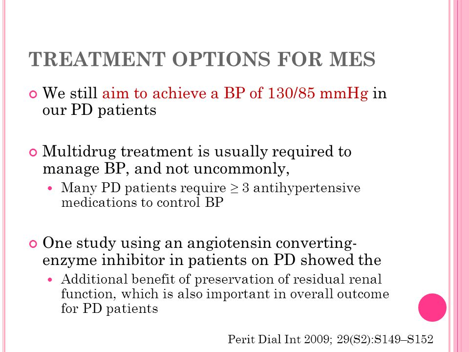 TREATMENT OPTIONS FOR MES We still aim to achieve a BP of 130/85 mmHg in our PD patients Multidrug treatment is usually required to manage BP, and not uncommonly, Many PD patients require ≥ 3 antihypertensive medications to control BP One study using an angiotensin converting- enzyme inhibitor in patients on PD showed the Additional benefit of preservation of residual renal function, which is also important in overall outcome for PD patients Perit Dial Int 2009; 29(S2):S149–S152