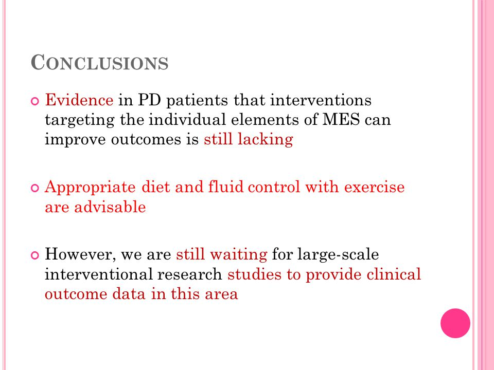 C ONCLUSIONS Evidence in PD patients that interventions targeting the individual elements of MES can improve outcomes is still lacking Appropriate diet and fluid control with exercise are advisable However, we are still waiting for large-scale interventional research studies to provide clinical outcome data in this area