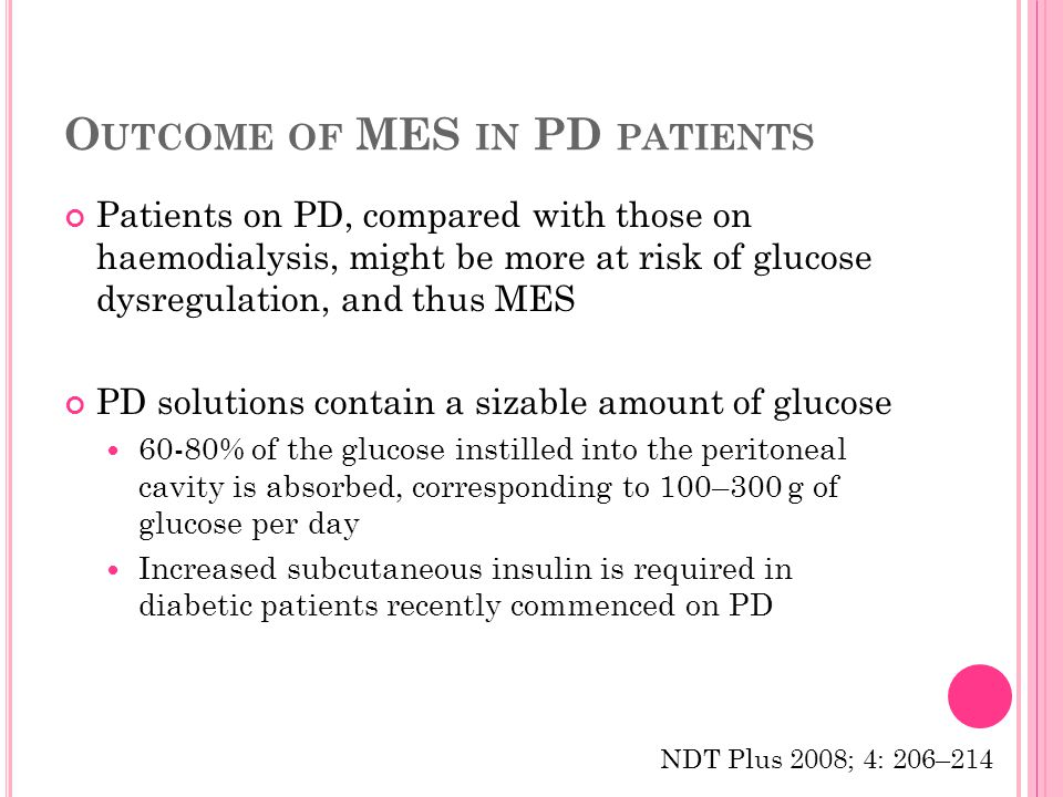 O UTCOME OF MES IN PD PATIENTS Patients on PD, compared with those on haemodialysis, might be more at risk of glucose dysregulation, and thus MES PD solutions contain a sizable amount of glucose 60-80% of the glucose instilled into the peritoneal cavity is absorbed, corresponding to 100–300 g of glucose per day Increased subcutaneous insulin is required in diabetic patients recently commenced on PD NDT Plus 2008; 4: 206–214