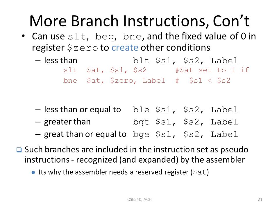 More Branch Instructions, Con't Can use slt, beq, bne, and the fixed value of 0 in register $zero to create other conditions – less than blt $s1, $s2,
