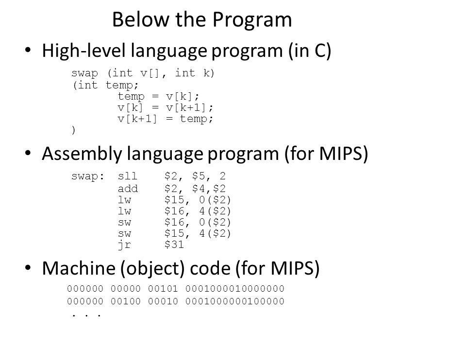 Below the Program High-level language program (in C) swap (int v[], int k) (int temp; temp = v[k]; v[k] = v[k+1]; v[k+1] = temp; ) Assembly language program (for MIPS) swap:sll$2, $5, 2 add$2, $4,$2 lw$15, 0($2) lw$16, 4($2) sw$16, 0($2) sw$15, 4($2) jr$31 Machine (object) code (for MIPS) 000000 00000 00101 0001000010000000 000000 00100 00010 0001000000100000...