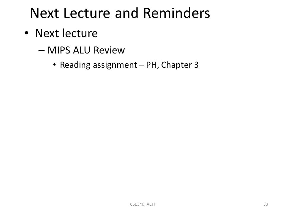 Next Lecture and Reminders Next lecture – MIPS ALU Review Reading assignment – PH, Chapter 3 33CSE340, ACH