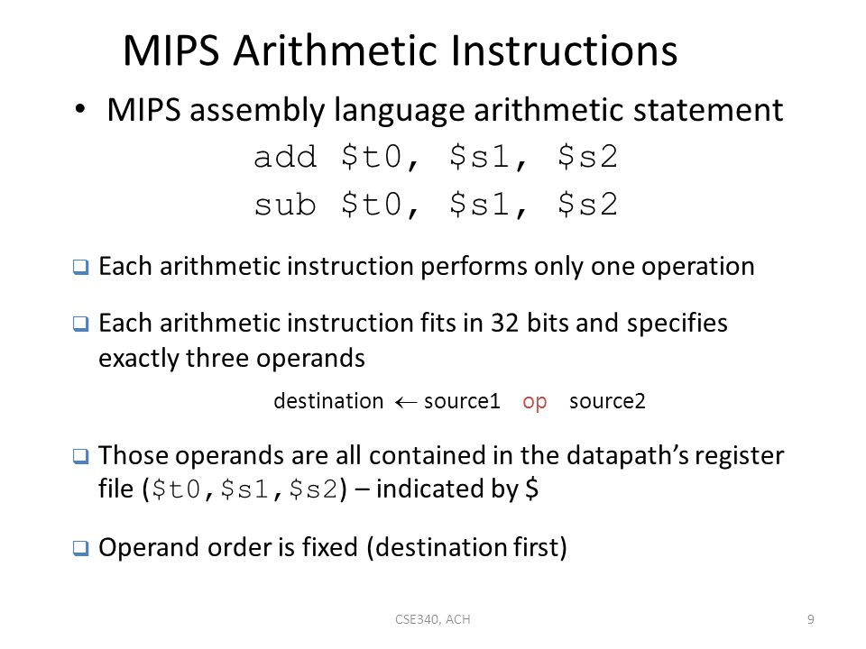Review of MIPS Operand Addressing Modes Register addressing – operand is in a register Base (displacement) addressing – operand is at the memory location whose address is the sum of a register and a 16-bit constant contained within the instruction – Register relative (indirect) with 0($a0) – Pseudo-direct with addr($zero) Immediate addressing – operand is a 16-bit constant contained within the instruction op rs rt rd funct Register word operand base register op rs rt offset Memory word or byte operand op rs rt operand 30CSE340, ACH