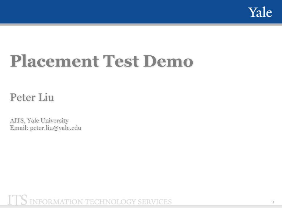 1 Placement Test Demo Peter Liu AITS, Yale University Email: peter.liu@yale.edu