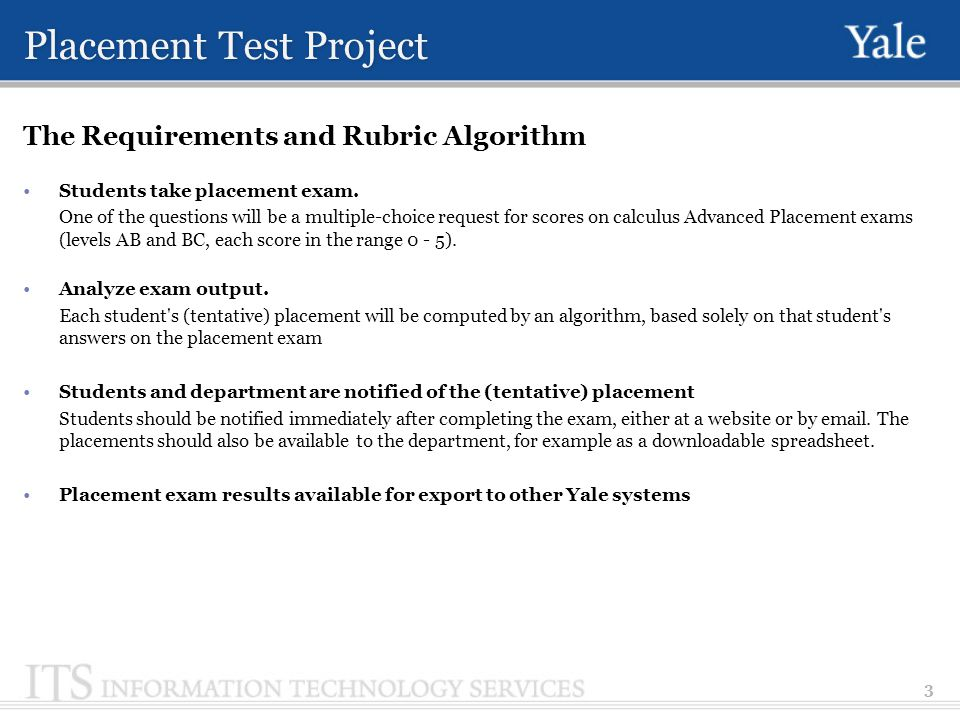 Placement Test Project The requirements and Rubric algorithm Sample placement algorithm (to illustrate form of algorithm; details aren t realistic) ab = score on AP Calculus AB (ab 5) bc = score on AP Calculus BC (bc 5) s1 = total score on problems 1 - 10 (s1 10) s2 = total score on problems 10 - 15 (s2 5) s3 = total score on problems 15 - 20 (s2 5) if bc == 5 and s1 > 7 and s2 > 4 and s3 > 4 place in Math 120 printout You might want to consider taking Math 230 - 231 else if s1 > 7 and s2 > 4 and s3 > 3 place in Math 120 else if s1 > 7 and s2 > 3 place in Math 115 else if s1 > 5 place in Math 112 else place in Math 112 4