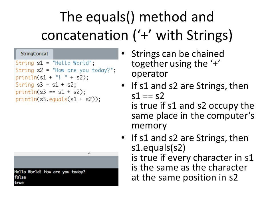 The equals() method and concatenation ('+' with Strings) Strings can be chained together using the '+' operator If s1 and s2 are Strings, then s1 == s2 is true if s1 and s2 occupy the same place in the computer's memory If s1 and s2 are Strings, then s1.equals(s2) is true if every character in s1 is the same as the character at the same position in s2