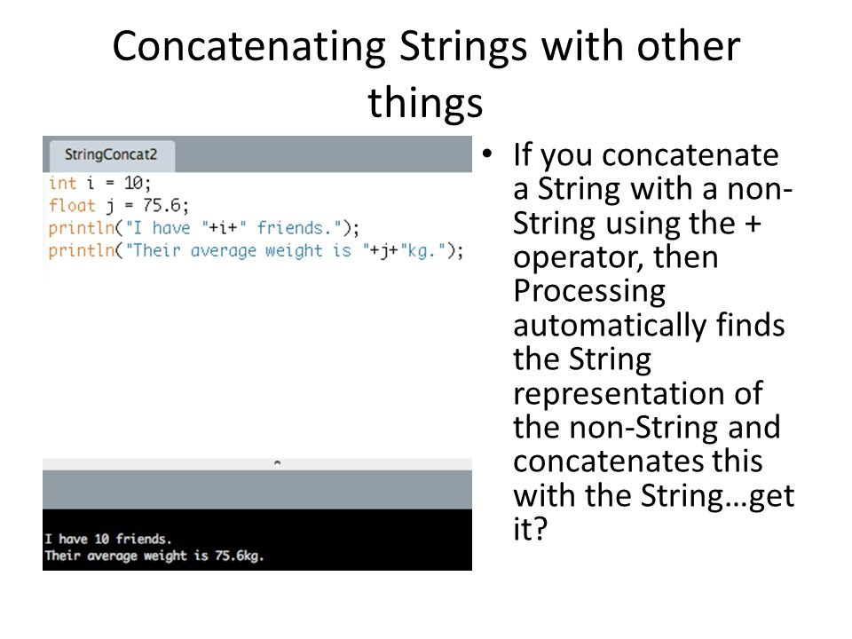 Concatenating Strings with other things If you concatenate a String with a non- String using the + operator, then Processing automatically finds the String representation of the non-String and concatenates this with the String…get it