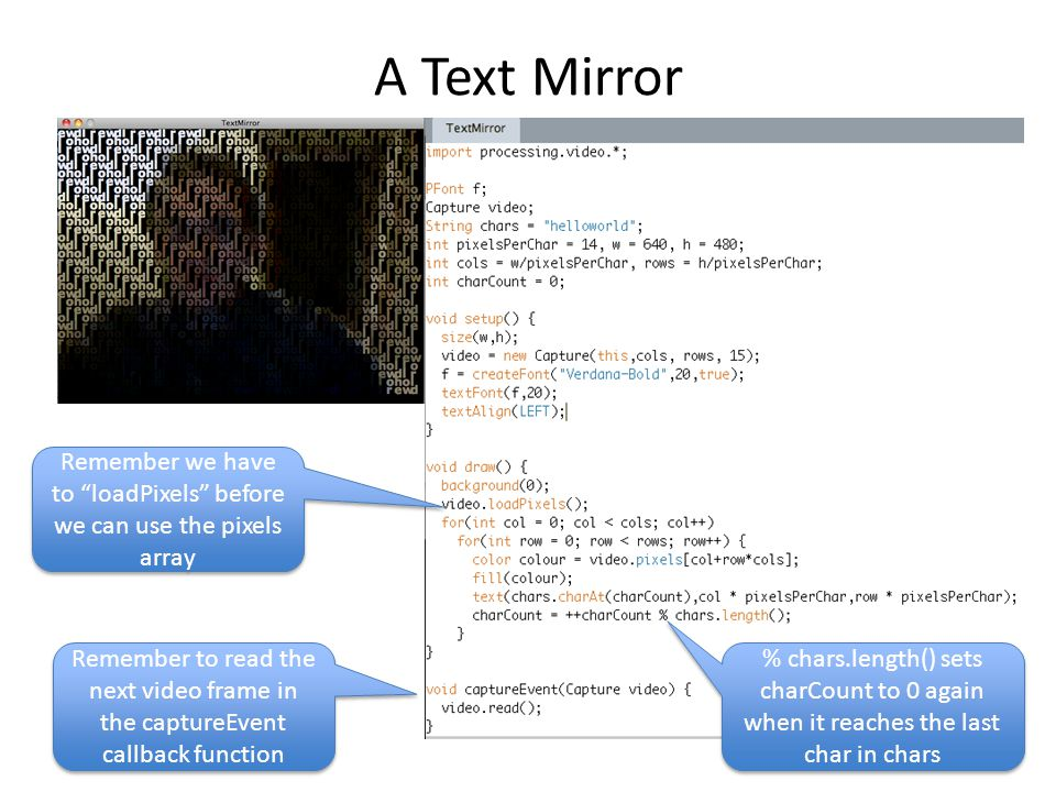 """A Text Mirror Remember we have to """"loadPixels"""" before we can use the pixels array % chars.length() sets charCount to 0 again when it reaches the last"""