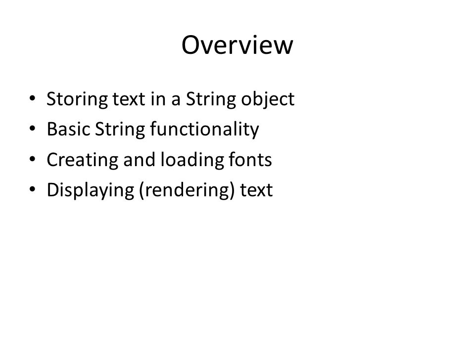Overview Storing text in a String object Basic String functionality Creating and loading fonts Displaying (rendering) text