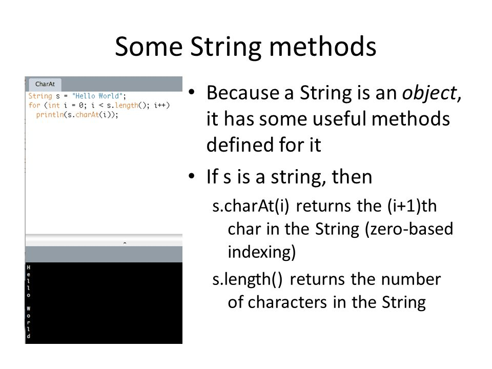 Some String methods Because a String is an object, it has some useful methods defined for it If s is a string, then s.charAt(i) returns the (i+1)th ch