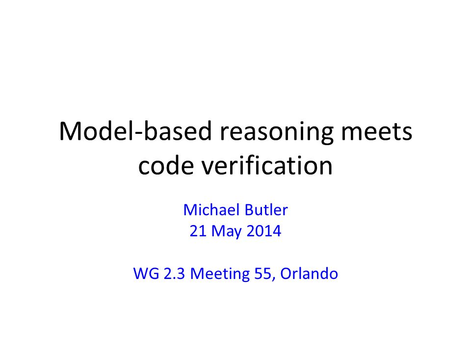 Talk is about Distinguish algorithm from its implementation Use of patterns / ghost elements for – Verification of algorithm wrt its spec independently from its implementation – Verification of implementation wrt algorithm – Mechanised verification by linking existing verification systems Dafny & Event-B/Rodin