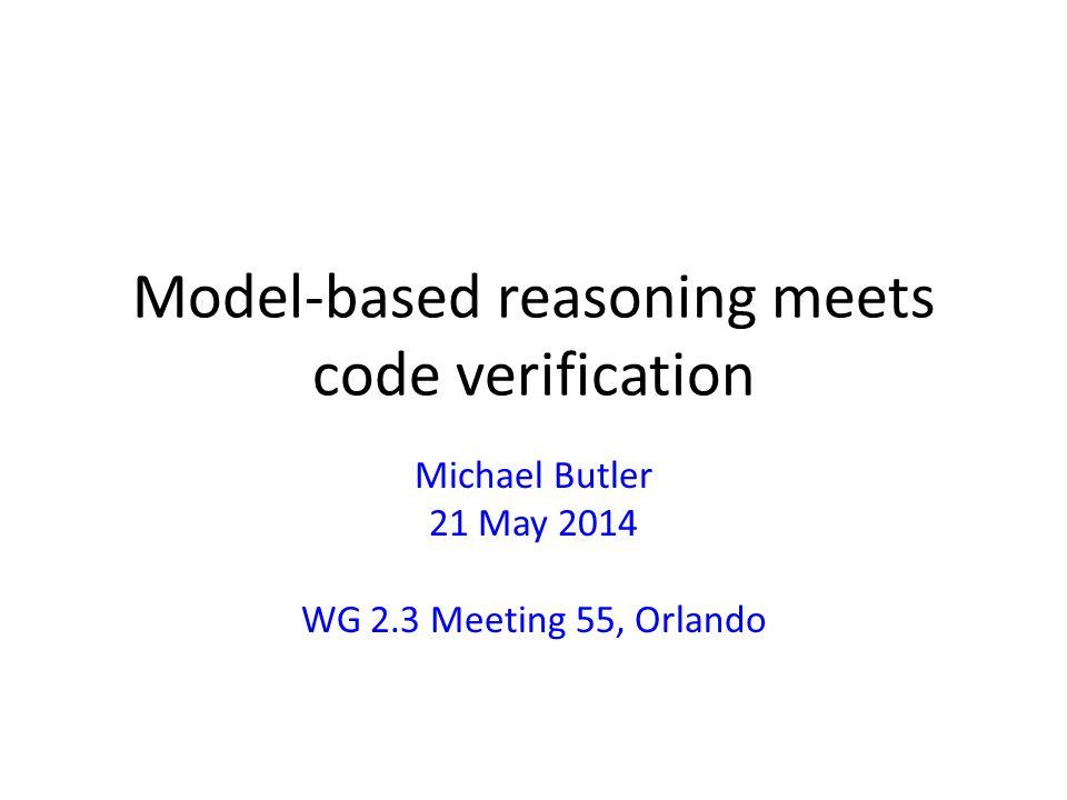 Model-based reasoning meets code verification Michael Butler 21 May 2014 WG 2.3 Meeting 55, Orlando