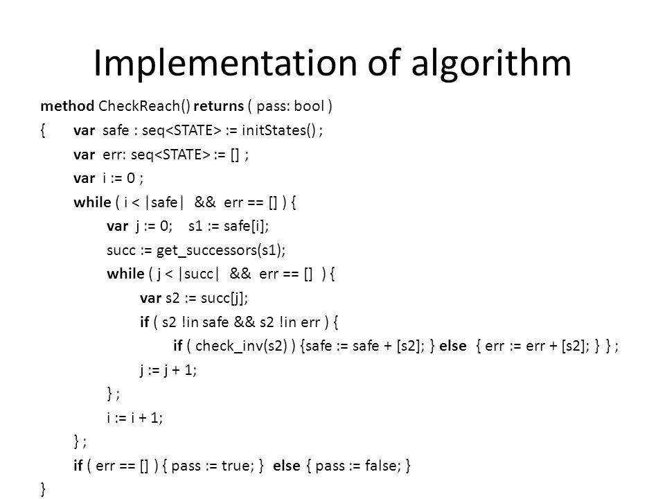 Implementation of algorithm method CheckReach() returns ( pass: bool ) {var safe : seq := initStates() ; var err: seq := [] ; var i := 0 ; while ( i < |safe| && err == [] ) { var j := 0; s1 := safe[i]; succ := get_successors(s1); while ( j < |succ| && err == [] ) { var s2 := succ[j]; if ( s2 !in safe && s2 !in err ) { if ( check_inv(s2) ) {safe := safe + [s2]; } else { err := err + [s2]; }} ; j := j + 1; } ; i := i + 1; } ; if ( err == [] ) { pass := true; }else{ pass := false; } }